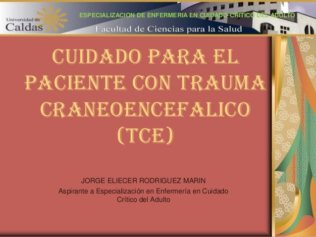 CUIDADO PARA EL PACIENTE CON TRAUMA CRANEOENCEFALICO (TCE) JORGE ELIECER RODRIGUEZ MARIN Aspirante a Especialización en En...