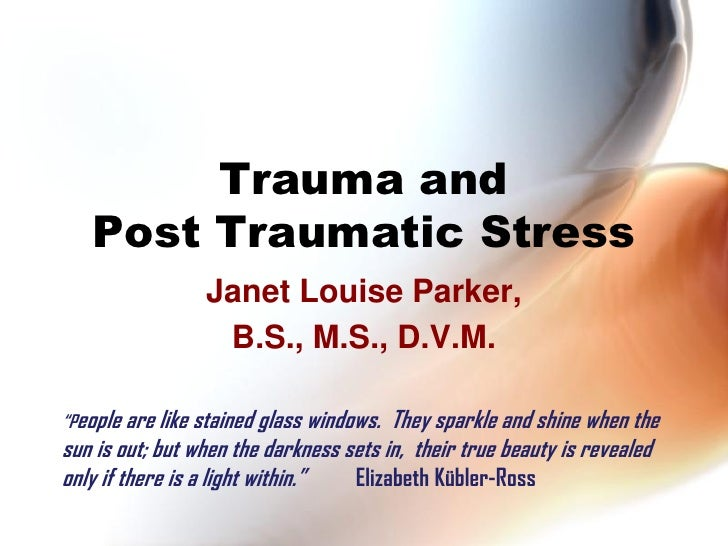 "Trauma and    Post Traumatic Stress                  Janet Louise Parker,                   B.S., M.S., D.V.M.  ""People ar..."
