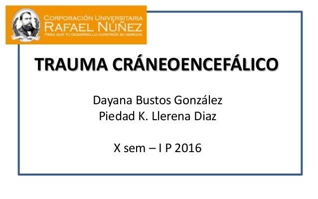 TRAUMA CRÁNEOENCEFÁLICO Dayana Bustos González Piedad K. Llerena Diaz X sem – I P 2016