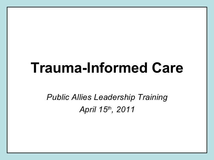 Trauma-Informed Care Public Allies Leadership Training April 15 th , 2011
