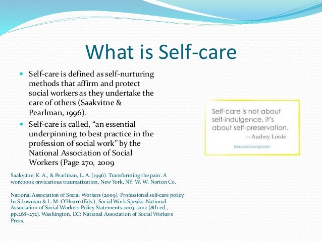 self care in the social work profession After discovering the different aspects of self-care, complete the self-care plan activity below workplace or professional self-care this involves activities that help you to work consistently at the professional level expected of you.