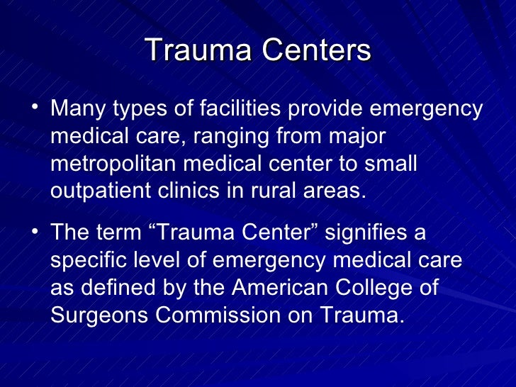 Trauma Centers <ul><li>Many types of facilities provide emergency medical care, ranging from major metropolitan medical ce...