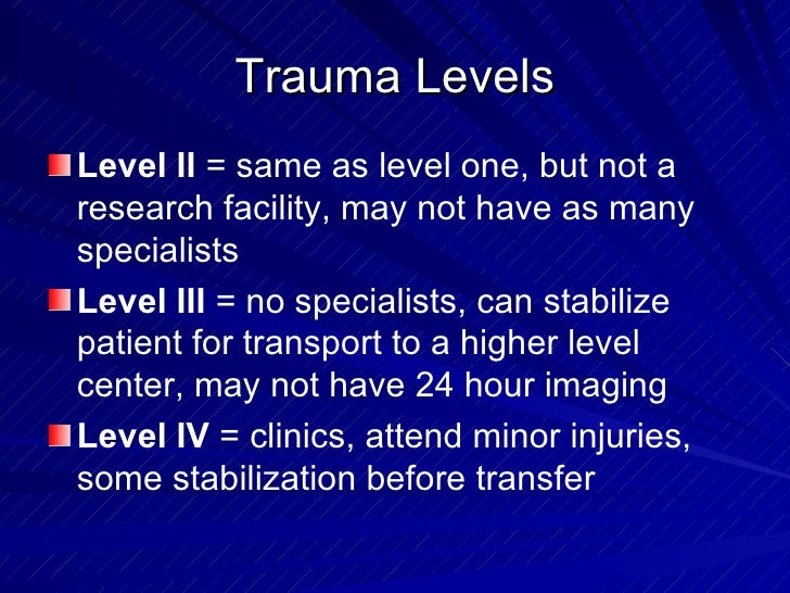 Trauma Levels <ul><li>Level II  = same as level one, but not a research facility, may not have as many specialists </li></...