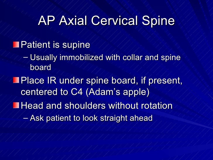 AP Axial Cervical Spine <ul><li>Patient is supine </li></ul><ul><ul><li>Usually immobilized with collar and spine board </...