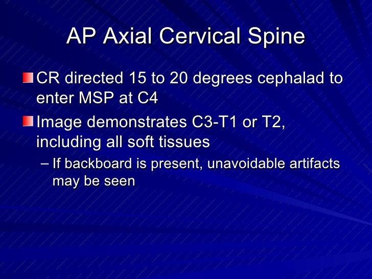 AP Axial Cervical Spine <ul><li>CR directed 15 to 20 degrees cephalad to enter MSP at C4 </li></ul><ul><li>Image demonstra...