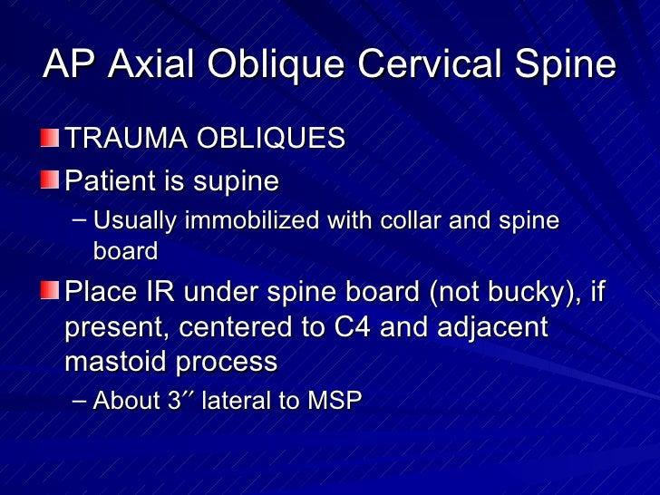 AP Axial Oblique Cervical Spine <ul><li>TRAUMA OBLIQUES </li></ul><ul><li>Patient is supine </li></ul><ul><ul><li>Usually ...