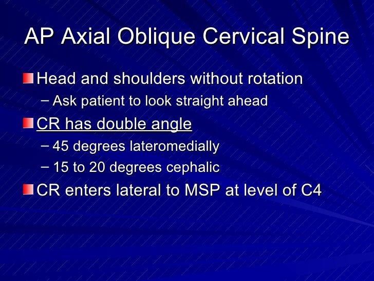 AP Axial Oblique Cervical Spine <ul><li>Head and shoulders without rotation </li></ul><ul><ul><li>Ask patient to look stra...