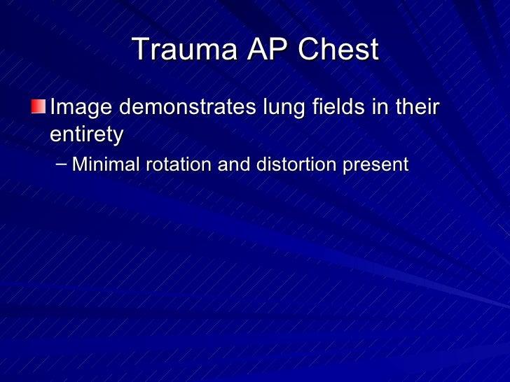 Trauma AP Chest <ul><li>Image demonstrates lung fields in their entirety </li></ul><ul><ul><li>Minimal rotation and distor...