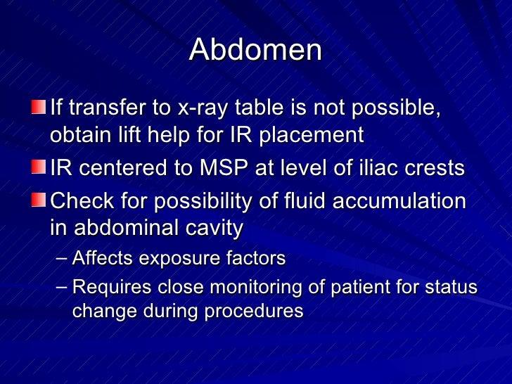 Abdomen <ul><li>If transfer to x-ray table is not possible, obtain lift help for IR placement </li></ul><ul><li>IR centere...