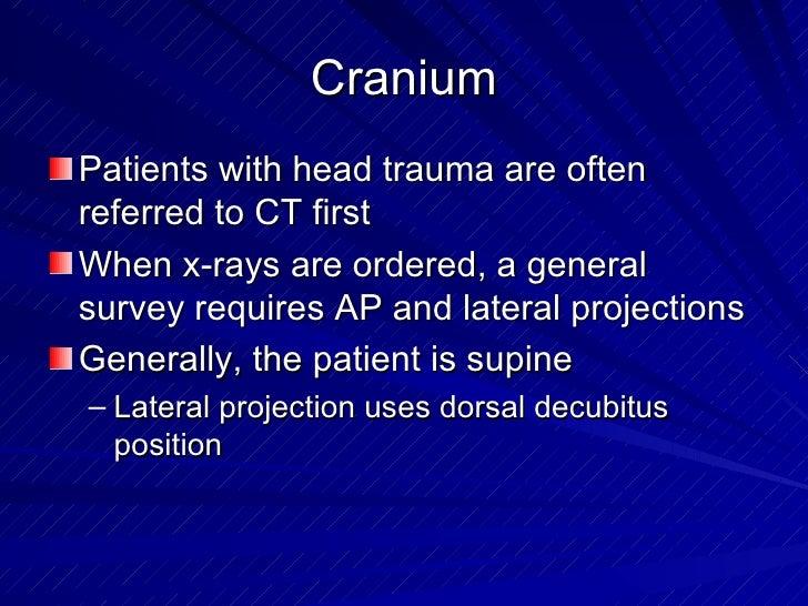 Cranium <ul><li>Patients with head trauma are often referred to CT first </li></ul><ul><li>When x-rays are ordered, a gene...