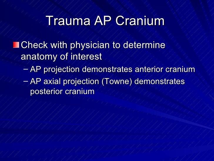 Trauma AP Cranium  <ul><li>Check with physician to determine anatomy of interest </li></ul><ul><ul><li>AP projection demon...