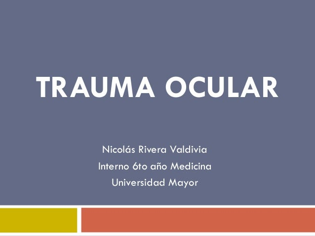 TRAUMA OCULAR Nicolás Rivera Valdivia Interno 6to año Medicina Universidad Mayor