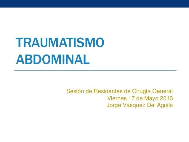 TRAUMATISMO ABDOMINAL Sesión de Residentes de Cirugía General Viernes 17 de Mayo 2013 Jorge Vásquez Del Aguila