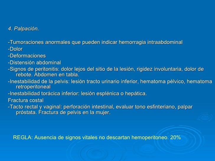 <ul><li>4. Palpación. </li></ul><ul><li>-Tumoraciones anormales que pueden indicar hemorragia intraabdominal </li></ul><ul...