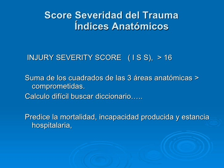 <ul><ul><li>INJURY SEVERITY SCORE  ( I S S),  > 16 </li></ul></ul><ul><ul><li>Suma de los cuadrados de las 3 áreas anatómi...