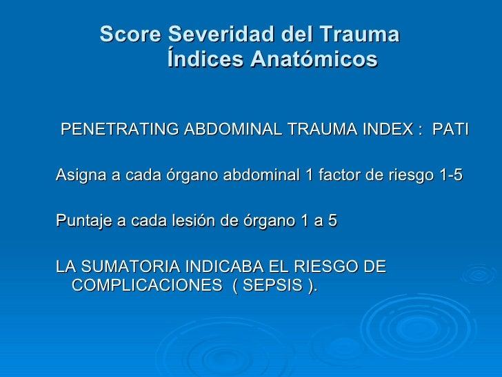 <ul><ul><li>PENETRATING ABDOMINAL TRAUMA INDEX :  PATI </li></ul></ul><ul><ul><li>Asigna a cada órgano abdominal 1 factor ...