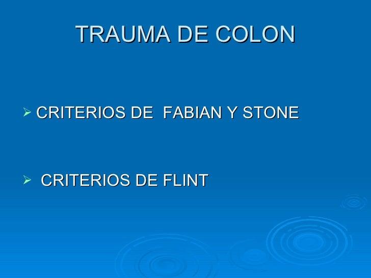 TRAUMA DE COLON <ul><li>CRITERIOS DE  FABIAN Y STONE </li></ul><ul><li>CRITERIOS DE FLINT </li></ul>