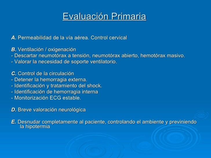 Evaluación Primaria   <ul><li>A.  Permeabilidad de la vía aérea. Control cervical </li></ul><ul><li>B.  Ventilación / oxig...