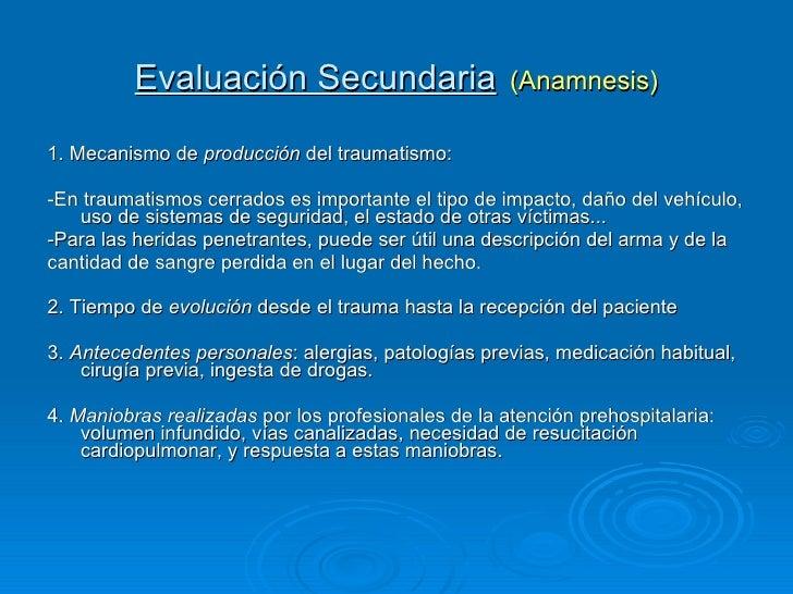 Evaluación Secundaria   (Anamnesis) <ul><li>1. Mecanismo de  producción  del traumatismo:  </li></ul><ul><li>-En traumatis...