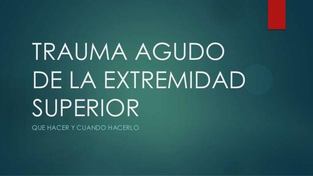 TRAUMA AGUDO DE LA EXTREMIDAD SUPERIOR QUE HACER Y CUANDO HACERLO