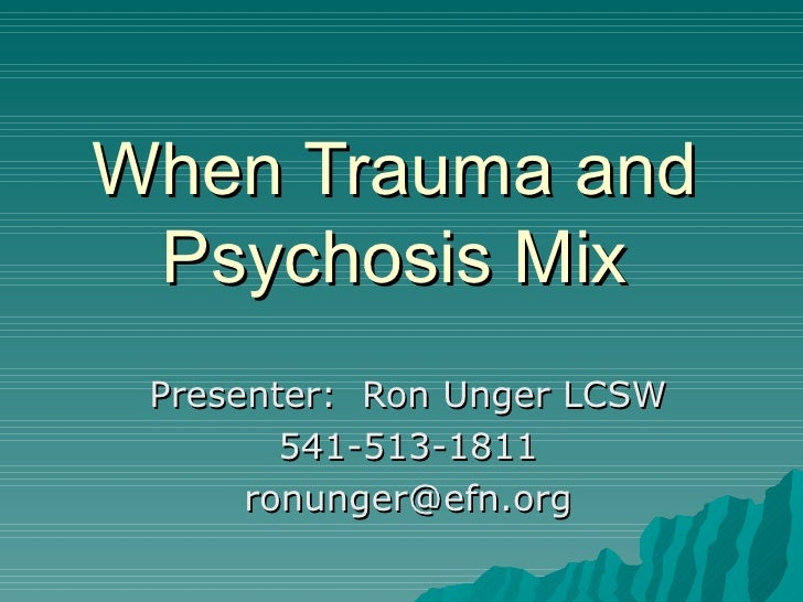 When Trauma and Psychosis Mix Presenter:  Ron Unger LCSW 541-513-1811 [email_address]