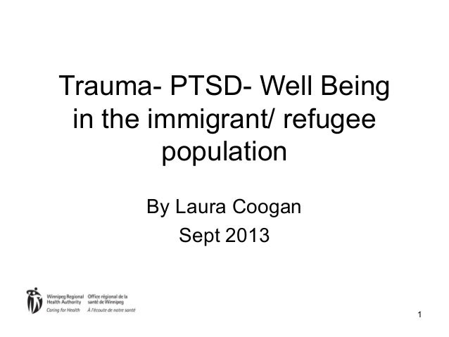 1 Trauma- PTSD- Well Being in the immigrant/ refugee population By Laura Coogan Sept 2013
