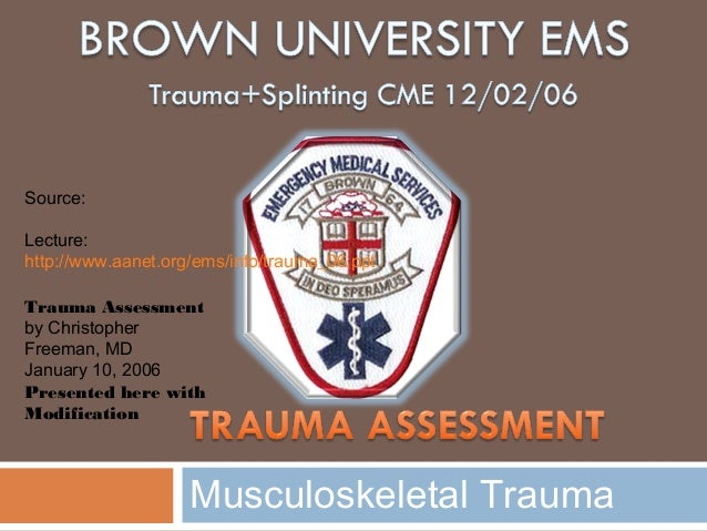 Musculoskeletal Trauma Source: Lecture: http://www.aanet.org/ems/info/trauma_06.ppt Trauma Assessment by Christopher Freem...