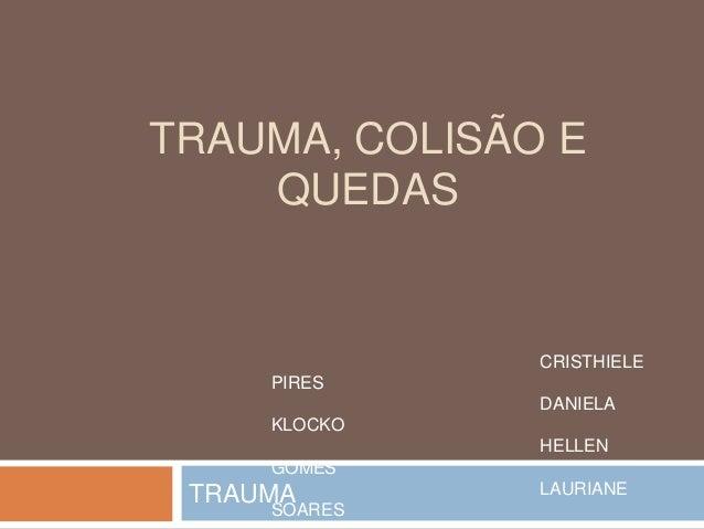 TRAUMA, COLISÃO E QUEDAS TRAUMA CRISTHIELE PIRES DANIELA KLOCKO HELLEN GOMES LAURIANE SOARES
