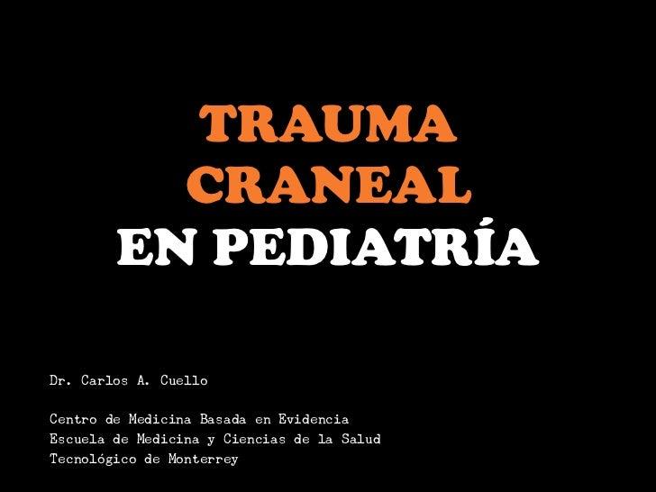 TRAUMA          CRANEAL        EN PEDIATRÍADr. Carlos A. CuelloCentro de Medicina Basada en EvidenciaEscuela de Medicina y...