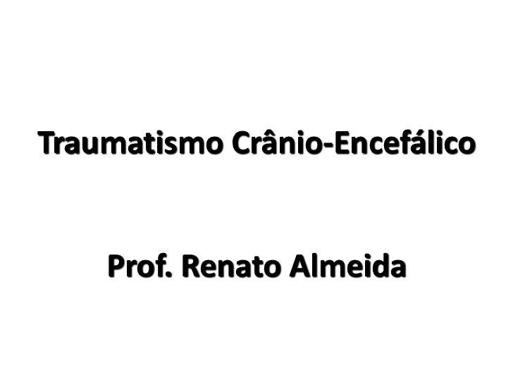 Traumatismo Crânio-Encefálico    Prof. Renato Almeida