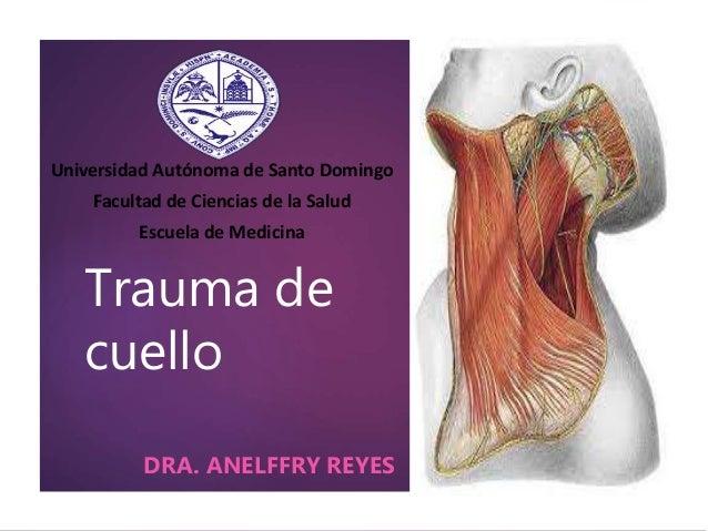 Trauma de cuello DRA. ANELFFRY REYES Universidad Autónoma de Santo Domingo Facultad de Ciencias de la Salud Escuela de Med...