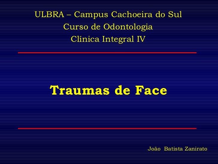 Traumas de Face ULBRA – Campus Cachoeira do Sul Curso de Odontologia Clínica Integral IV João  Batista Zanirato