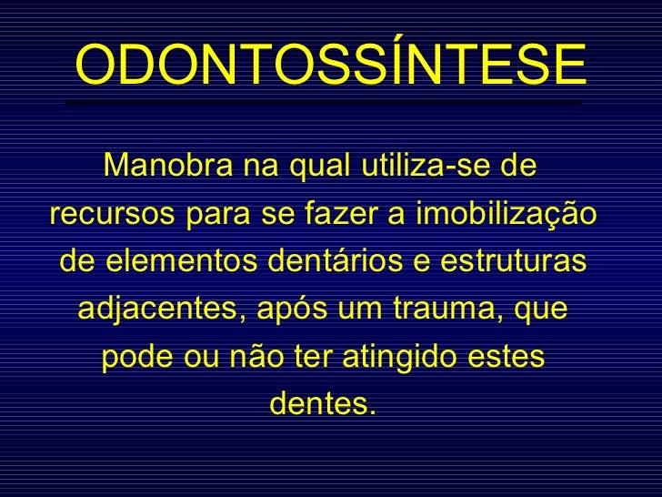 ODONTOSSÍNTESE Manobra na qual utiliza-se de recursos para se fazer a imobilização de elementos dentários e estruturas adj...