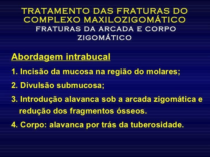 TRATAMENTO DAS FRATURAS DO COMPLEXO MAXILOZIGOMÁTICO   fraturas da arcada e corpo zigomático <ul><li>Abordagem intrabucal ...