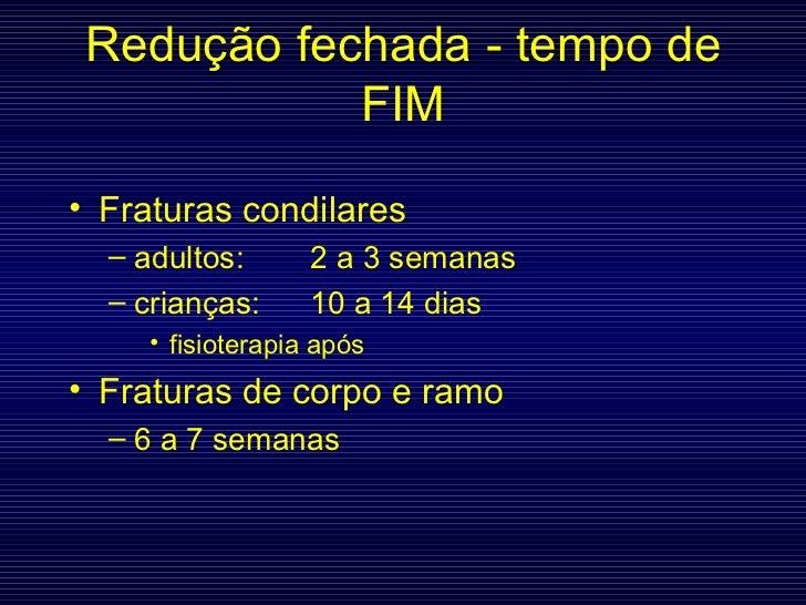 Redução fechada - tempo de FIM <ul><li>Fraturas condilares </li></ul><ul><ul><li>adultos: 2 a 3 semanas </li></ul></ul><ul...