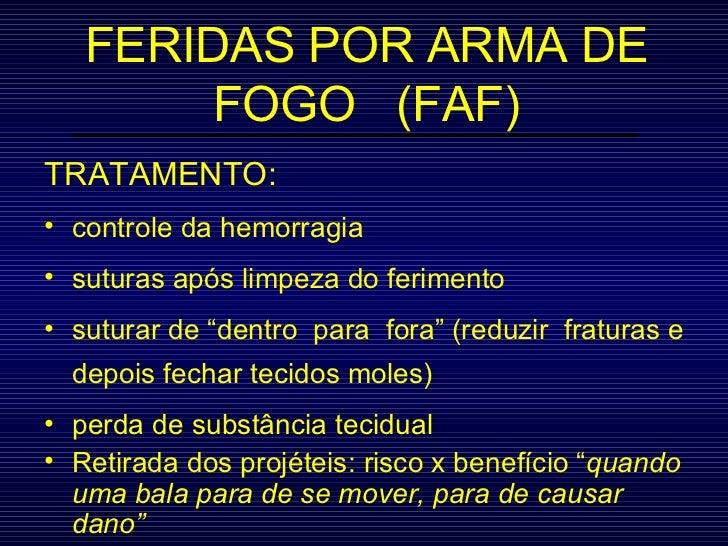 FERIDAS POR ARMA DE FOGO  (FAF) <ul><li>TRATAMENTO: </li></ul><ul><li>controle da hemorragia </li></ul><ul><li>suturas apó...