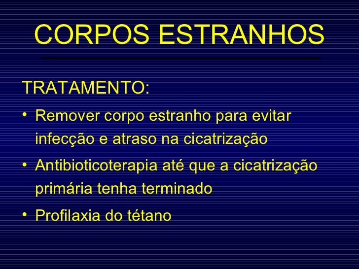 CORPOS ESTRANHOS <ul><li>TRATAMENTO: </li></ul><ul><li>Remover corpo estranho para evitar infecção e atraso na cicatrizaçã...