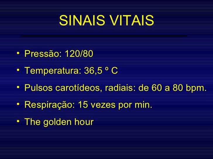 SINAIS VITAIS <ul><li>Pressão: 120/80 </li></ul><ul><li>Temperatura: 36,5 º C </li></ul><ul><li>Pulsos carotídeos, radiais...