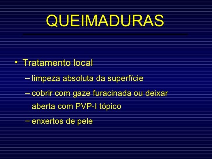 QUEIMADURAS <ul><li>Tratamento local </li></ul><ul><ul><li>limpeza absoluta da superfície </li></ul></ul><ul><ul><li>cobri...
