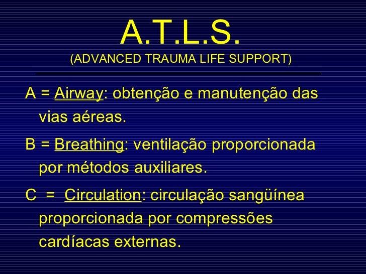 A.T.L.S. (ADVANCED TRAUMA LIFE SUPPORT) A =  Airway : obtenção e manutenção das vias aéreas. B =  Breathing : ventilação p...