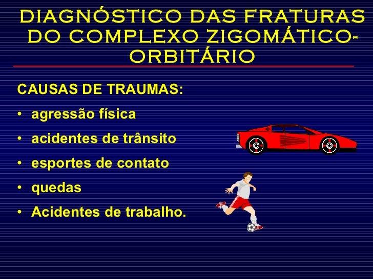 DIAGNÓSTICO DAS FRATURAS DO COMPLEXO ZIGOMÁTICO-ORBITÁRIO <ul><li>CAUSAS DE TRAUMAS: </li></ul><ul><li>agressão física </l...