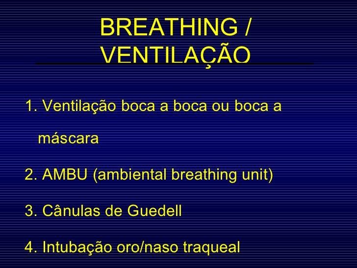 BREATHING / VENTILAÇÃO 1. Ventilação boca a boca ou boca a máscara 2. AMBU (ambiental breathing unit) 3. Cânulas de Guedel...