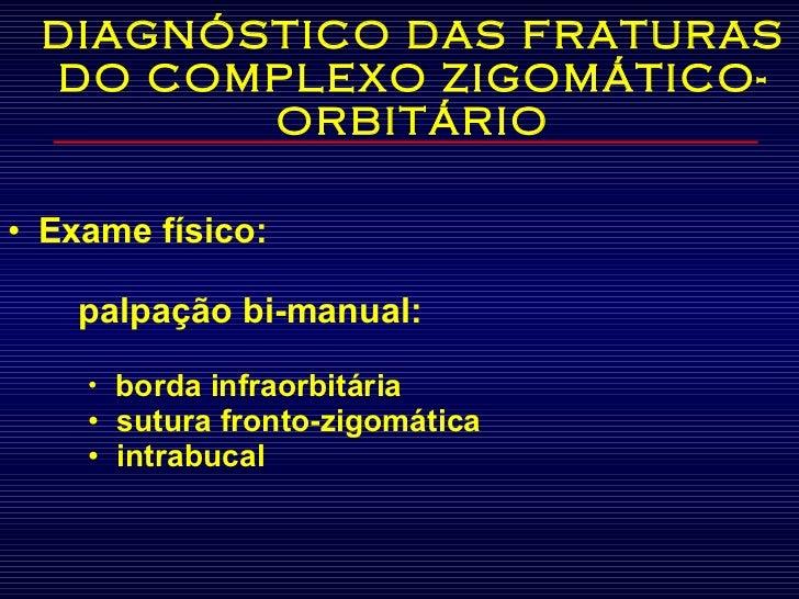 DIAGNÓSTICO DAS FRATURAS DO COMPLEXO ZIGOMÁTICO-ORBITÁRIO <ul><li>Exame físico:  </li></ul><ul><li>     palpação bi-manua...
