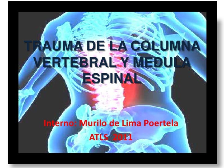 TRAUMA DE LA COLUMNA VERTEBRAL Y MEDULA      ESPINAL  Interno: Murilo de Lima Poertela            ATLS 2011