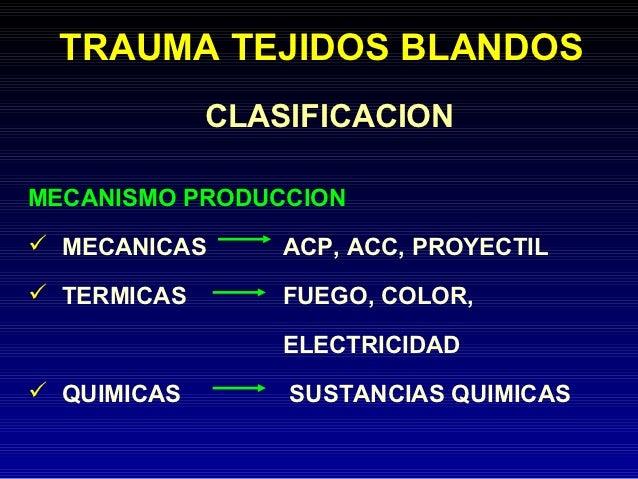 TRAUMA TEJIDOS BLANDOS             CLASIFICACIONMECANISMO PRODUCCION MECANICAS      ACP, ACC, PROYECTIL TERMICAS       F...