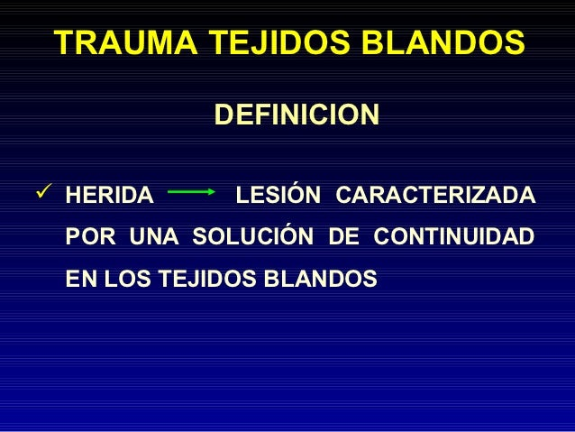 TRAUMA TEJIDOS BLANDOS            DEFINICION HERIDA     LESIÓN CARACTERIZADA  POR UNA SOLUCIÓN DE CONTINUIDAD  EN LOS TEJ...