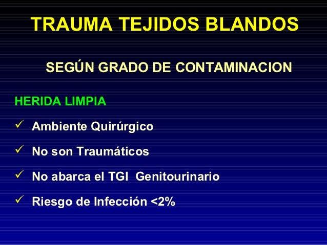 TRAUMA TEJIDOS BLANDOS     SEGÚN GRADO DE CONTAMINACIONHERIDA LIMPIA Ambiente Quirúrgico No son Traumáticos No abarca e...