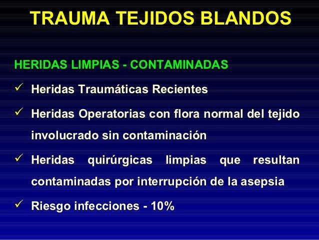 TRAUMA TEJIDOS BLANDOSHERIDAS LIMPIAS - CONTAMINADAS Heridas Traumáticas Recientes Heridas Operatorias con flora normal ...