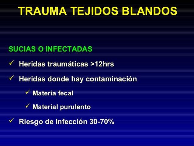 TRAUMA TEJIDOS BLANDOSSUCIAS O INFECTADAS Heridas traumáticas >12hrs Heridas donde hay contaminación     Materia fecal ...