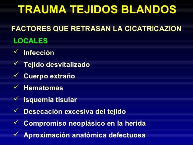 TRAUMA TEJIDOS BLANDOSFACTORES QUE RETRASAN LA CICATRICAZIONLOCALES Infección Tejido desvitalizado Cuerpo extraño Hema...